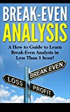 Break-Even Analysis: A How to Guide to Learn Break-Even Analysis in Less Than 1 hour!