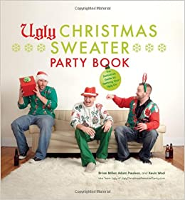 9c89a67170 Ugly Christmas Sweater Party Book: The Definitive Guide to Getting Your Ugly  On: Brian Miller, Adam Paulson, Kevin Wool, Glenn Gontha: 9780810997523: ...