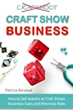 Craft Show Business: How to Sell Jewelry at Craft Shows, Maximize Sales and Minimize Risks