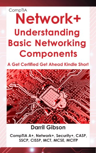 CompTIA Network+ Basic Networking Components: Get Certified Get Ahead (A Get Certified Get Ahead Kindle Short)