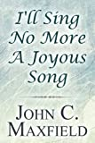 I'll Sing No More a Joyous Song, John C. Maxfield, 145601286X