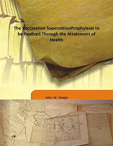 The Vaccination SuperstitionProphylaxis to be Realized Through the Attainment of Health pdf