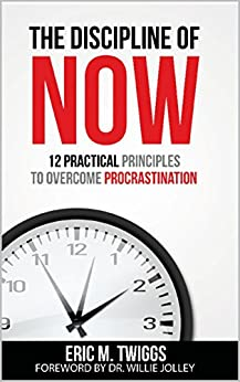 The Discipline Of Now: 12 Practical Principles To Overcome Procrastination by [Now, The Discipline Of, Twiggs, Eric]