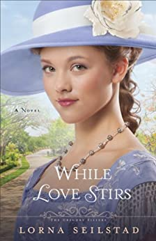 While Love Stirs (The Gregory Sisters Book #2): A Novel: Volume 2 by [Seilstad, Lorna]