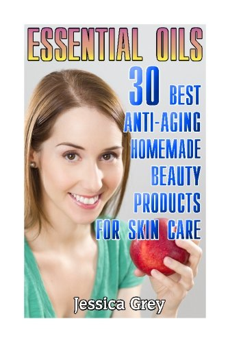 Essential Oils: 30 Best Anti-Aging Homemade Beauty Products for Skin Care: (Young Living Essential Oils Book, Face and Body Care) (Homemade Skin Care, Natural and Herbal Remedies)
