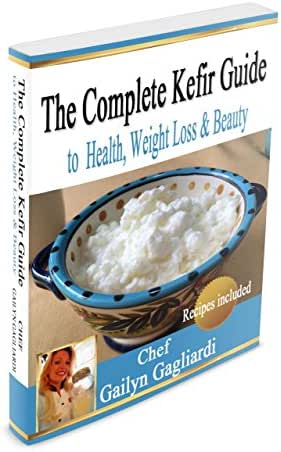 The Complete Kefir Guide to Health, Weight Loss and Beauty: Powerful Probiotics, Lose Weight Fast, Super Healthy Recipes, Easy Beauty Tips that Make You Look Younger