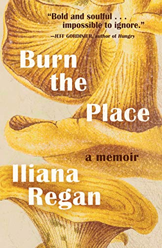 Burn the Place: A Memoir by Iliana Regan