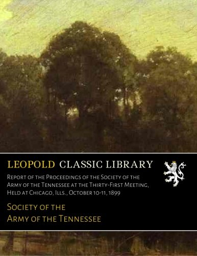 Download Report of the Proceedings of the Society of the Army of the Tennessee at the Thirty-First Meeting, Held at Chicago, Ills., October 10-11, 1899 pdf