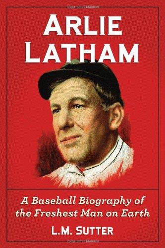 Arlie Latham: A Baseball Biography Of The Freshest Man On Earth
