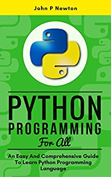 Python Programming For All: An Easy And Comprehensive Guide To Learn Python Programming Language by [Newton, John P.]
