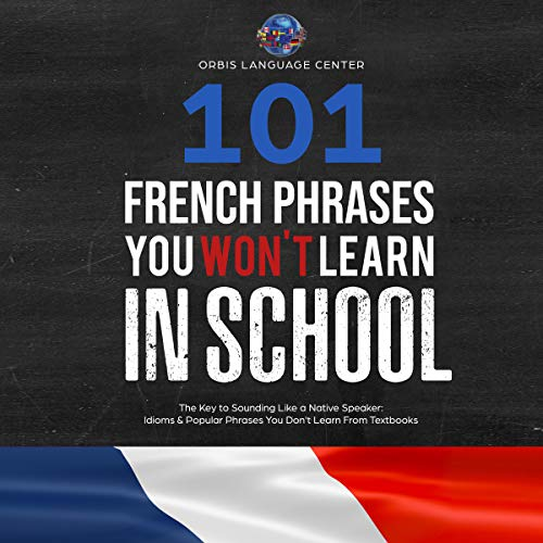 101 French Phrases You Won't Learn in School: The Key to Sounding Like a Native Speaker: Idioms & Popular Phrases You Don't Learn from Textbooks. Rapidly Increase Your Vocabulary (Beginner-Fluent)