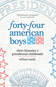Forty-four American Boys: Short Histories of Presidential Childhoods by [Walsh, William]