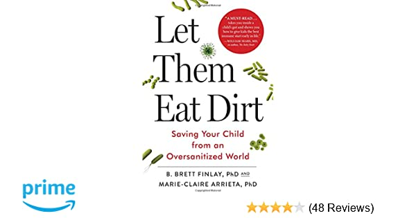 Dirt Is Good Why Kids Need Exposure To >> Let Them Eat Dirt Saving Your Child From An Oversanitized World Dr