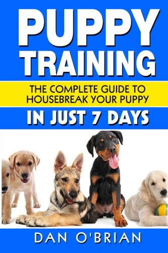 Puppy Training: The Complete Guide To Housebreak Your Puppy in Just 7 Days