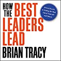 How the Best Leaders Lead: Proven Secrets to Getting the Most Out of Yourself and Others Audiobook by Brian Tracy Narrated by Brian Tracy
