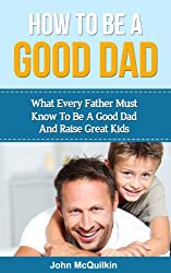 How To Be A Good Dad: What Every Father Must Know To Be A Good Dad And Raise Great Kids (Successful Parenting, Raising Happy Children) (English Edition)
