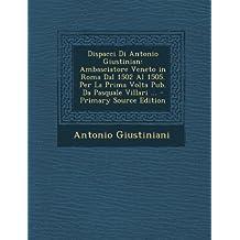 Dispacci Di Antonio Giustinian: Ambasciatore Veneto in Roma Dal 1502 Al 1505. Per La Prima Volta Pub. Da Pasquale Villari ... - Primary Source Edition (Italian Edition)