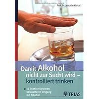 Damit Alkohol nicht zur Sucht wird - kontrolliert trinken: 10 Schritte für einen bewussteren Umgang mit Alkohol