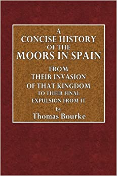 A Concise History of the Moors in Spain: From Their Invasion of that Kingdom to Their Final Expulsion From It