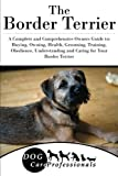 img - for The Border Terrier: A Complete and Comprehensive Owners Guide to: Buying, Owning, Health, Grooming, Training, Obedience, Understanding and Caring for ... to Caring for a Dog from a Puppy to Old Age) book / textbook / text book