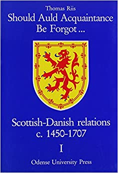 Should Auld Acquaintance Be Forgot...: Scottish-Danish Relations, C1450-1707: 2 (Odense University Studies in History and Social Sciences, Vol 114)