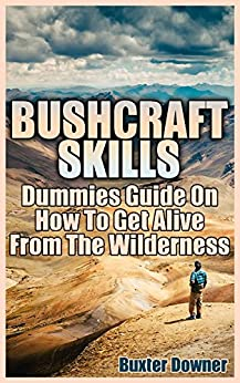 Bushcraft Skills: Dummies Guide On How To Get Alive From The Wilderness by [Downer, Buxter ]