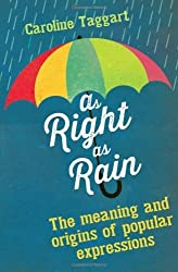 As Right as Rain: The Meanings and Origins of Popular Expressions by Taggart, Caroline (2013) Hardcover