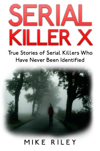 Serial Killer X: True Stories of Serial Killers Who Have Never Been Identified: True Stories of Serial Killers Who Have Never Been Identified (Muerder, Scandals and Mayhem) (Volume 13)
