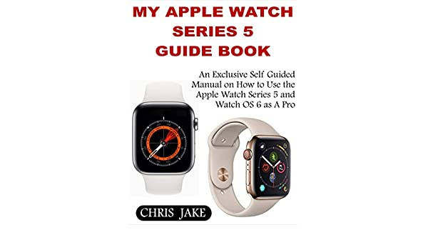 My Apple Watch Series 5: An Exclusive Self-Guided Manual on How to ...
