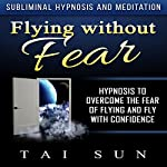 Flying Without Fear: Hypnosis to Overcome the Fear of Flying and Fly with Confidence via Subliminal Hypnosis and Meditation | Tai Sun