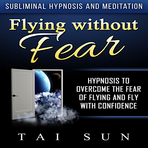 Flying Without Fear: Hypnosis to Overcome the Fear of Flying and Fly with Confidence via Subliminal Hypnosis and Meditation