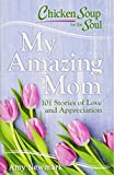 chicken soup for the parents soul - Chicken Soup for the Soul: My Amazing Mom: 101 Stories of Love and Appreciation
