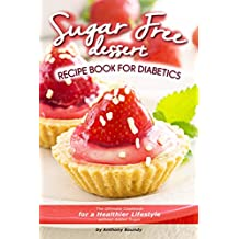 Sugar Free Dessert Recipe Book for Diabetics: The Ultimate Cookbook for a Healthier Lifestyle without Added Sugar