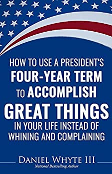 How to Use a President's Four-Year Term to Accomplish Great Things in Your Life Instead of Whining and Complaining