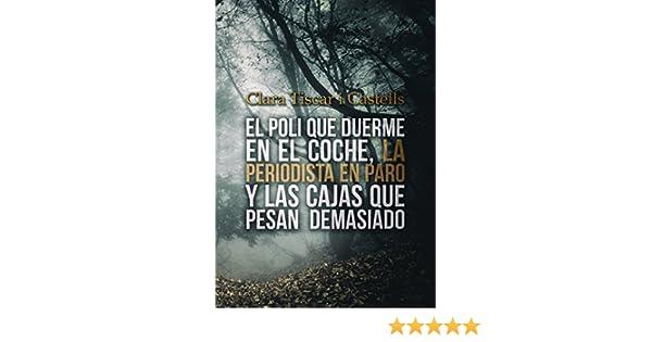 El poli que duerme en el coche, la periodista en paro y las cajas que pesan demasiado (Spanish Edition) - Kindle edition by Clara Tiscar i Castells, ...