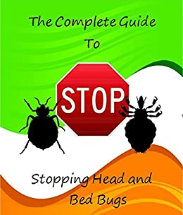 The Complete Guide to Stopping Head and Bed Bugs: Prevent and Destroy this Epidemic of Bugs from Sucking your Blood