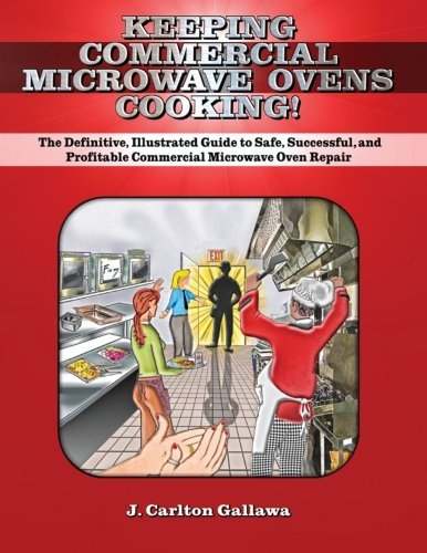 Keeping Commercial Microwave Ovens Cooking!: The Definitive, Illustrated Guide to Safe, Successful, and Profitable Commercial Microwave Oven Repair by J.Carlton Gallawa (2013-10-02)