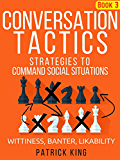Conversation Tactics: Strategies to Command Social Situations (Book 3): Wittiness, Banter, Likability