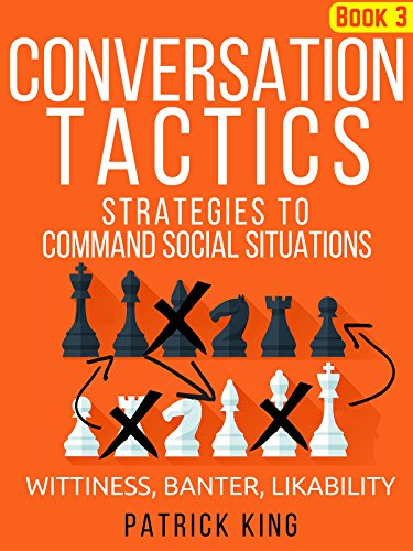 Conversation Tactics: Strategies to Command Social Situations (Book 3): Wittiness, Banter, Likability by [King, Patrick]