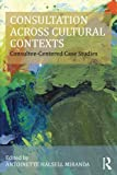 Consultation Across Cultural Contexts: Consultee-Centered Case Studies (Consultation, Supervision, and Professional Learning in School Psychology Series)