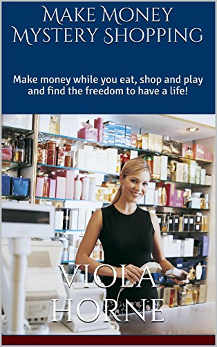 Make Money Mystery Shopping: Make money while you eat, shop and play and find the freedom to have a life