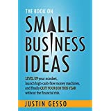 The Book on Small Business Ideas: Level up your mindset, launch high-cash-flow money machines, and finally quit your job this year without the financial risk.