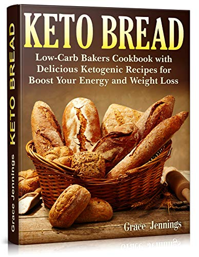 Keto Bread: Low-Carb Bakers Cookbook with Delicious Ketogenic Recipes for Boost Your Energy and Weight Loss by Grace Jennings