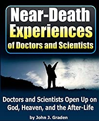 The Near Death Experiences of Doctors and Scientists: People of Science Go On The Record About God, Heaven, and the Afterlife (English Edition)