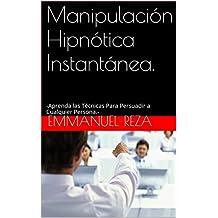 Manipulación Hipnótica Instantánea.: -Aprenda las Técnicas Para Persuadir a Cualquier Persona.- (Spanish Edition)