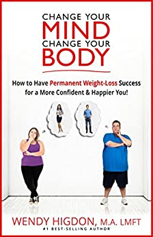 Change Your Mind, Change Your Body: How to Have Permanent Weight Loss Success for a More Confident and Happier You! by [Higdon, Wendy]