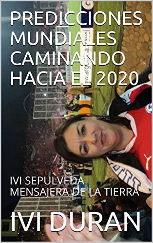 PREDICCIONES MUNDIALES CAMINANDO HACIA EL 2020: IVI SEPULVEDA MENSAJERA DE LA TIERRA (Spanish Edition