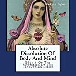 Absolute Dissolution of Body and Mind: Book 4 of the Mysteries of the Redemption Series | Marilynn Hughes
