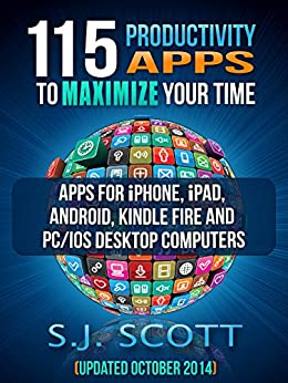 115 Productivity Apps to Maximize Your Time: Apps for iPhone, iPad, Android, Kindle Fire and PC/iOS Desktop Computers (Updated: October 2014) by [Scott, S.J.]