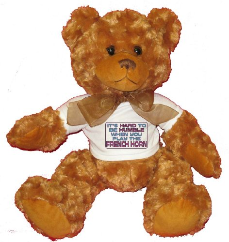 It's Hard to be Humble When you Play the FRENCH HORN Plush Teddy Bear with WHITE T-Shirt